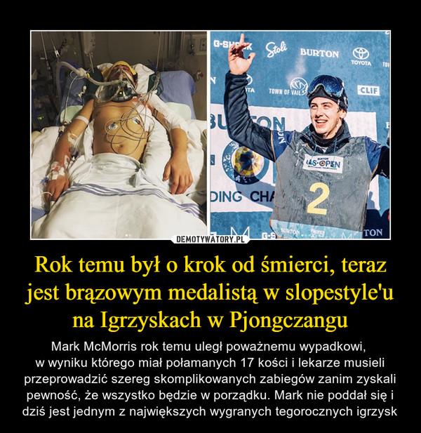 Rok temu był o krok od śmierci, teraz jest brązowym medalistą w slopestyle'u na Igrzyskach w Pjongczangu – Mark McMorris rok temu uległ poważnemu wypadkowi, w wyniku którego miał połamanych 17 kości i lekarze musieli przeprowadzić szereg skomplikowanych zabiegów zanim zyskali pewność, że wszystko będzie w porządku. Mark nie poddał się i dziś jest jednym z największych wygranych tegorocznych igrzysk