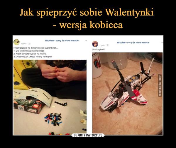–  Wrocław - sony że nie w temacie Prosty przepis na zjebanie sobie Walentynek... 1. Daj facetowi w prezencie lego 2. Niech odwoła wyjście na miasto 3. Obserwuj jak układa jebany helikopter Skończyłem