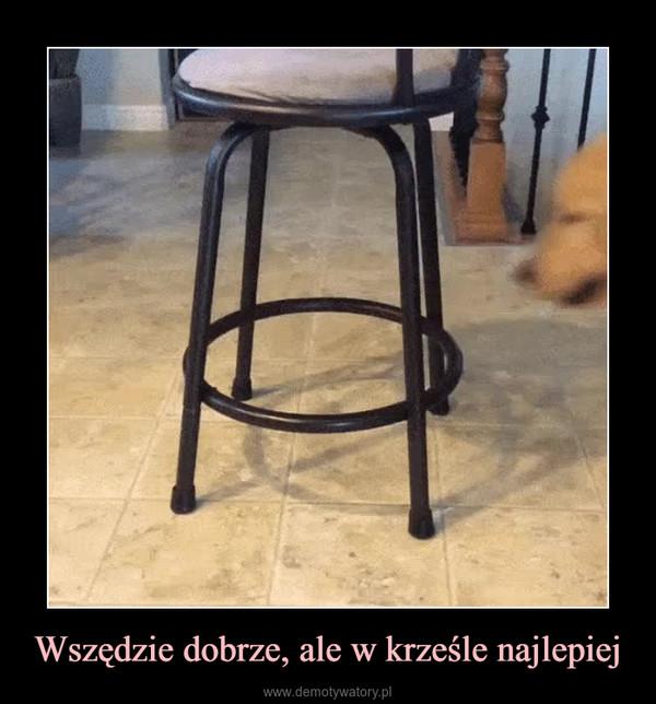 Wszędzie dobrze, ale w krześle najlepiej –
