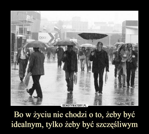Bo w życiu nie chodzi o to, żeby być idealnym, tylko żeby być szczęśliwym –