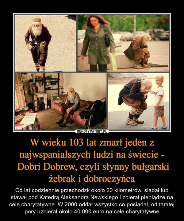 W wieku 103 lat zmarł jeden z najwspanialszych ludzi na świecie - Dobri Dobrew, czyli słynny bułgarski żebrak i dobroczyńca – Od lat codziennie przechodził około 20 kilometrów, siadał lub stawał pod Katedrą Aleksandra Newskiego i zbierał pieniądze na cele charytatywne. W 2000 oddał wszystko co posiadał, od tamtej pory uzbierał około 40 000 euro na cele charytatywne