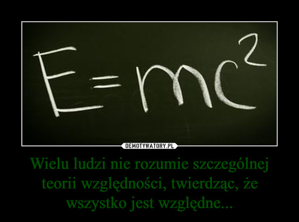 Wielu ludzi nie rozumie szczególnej teorii względności, twierdząc, że wszystko jest względne... –