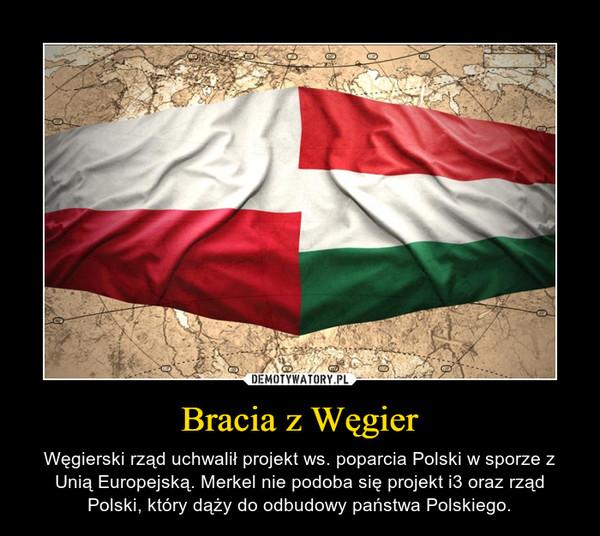 Bracia z Węgier – Węgierski rząd uchwalił projekt ws. poparcia Polski w sporze z Unią Europejską. Merkel nie podoba się projekt i3 oraz rząd Polski, który dąży do odbudowy państwa Polskiego.