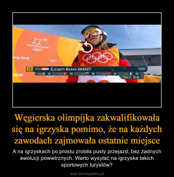 Węgierska olimpijka zakwalifikowała się na igrzyska pomimo, że na każdych zawodach zajmowała ostatnie miejsce – A na igrzyskach po prostu zrobiła pusty przejazd, bez żadnych ewolucji powietrznych. Warto wysyłać na igrzyska takich sportowych turystów?