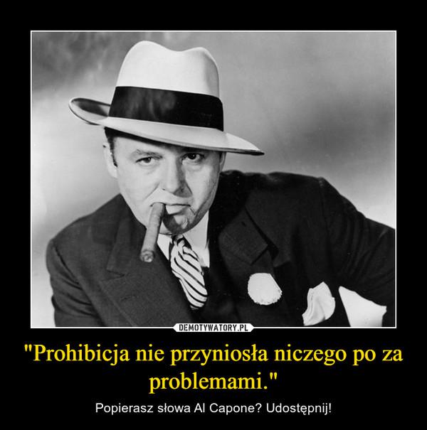"""""""Prohibicja nie przyniosła niczego po za problemami."""" – Popierasz słowa Al Capone? Udostępnij!"""