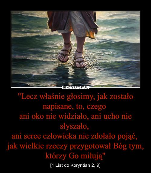 """""""Lecz właśnie głosimy, jak zostało napisane, to, czego  ani oko nie widziało, ani ucho nie słyszało,  ani serce człowieka nie zdołało pojąć,  jak wielkie rzeczy przygotował Bóg tym, którzy Go miłują"""""""