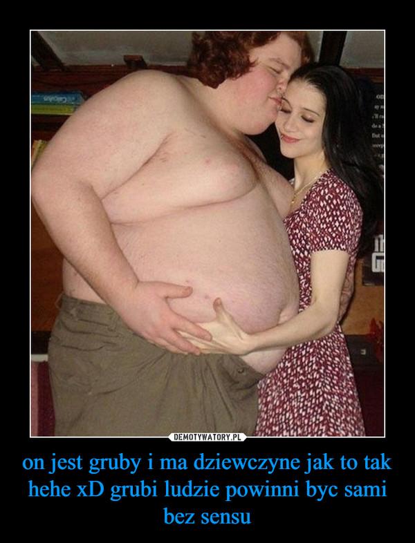 on jest gruby i ma dziewczyne jak to tak hehe xD grubi ludzie powinni byc sami bez sensu –