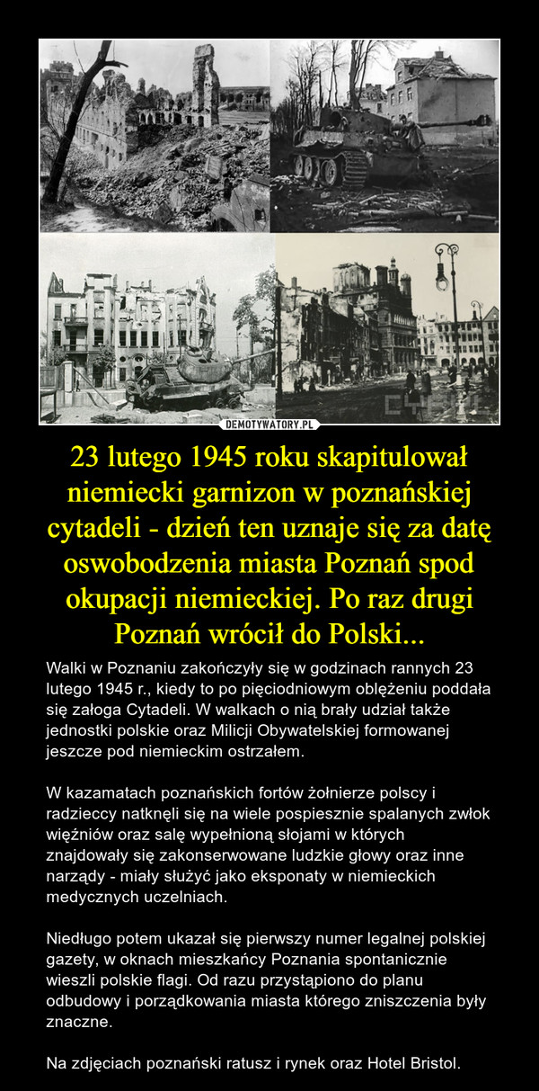 23 lutego 1945 roku skapitulował niemiecki garnizon w poznańskiej cytadeli - dzień ten uznaje się za datę oswobodzenia miasta Poznań spod okupacji niemieckiej. Po raz drugi Poznań wrócił do Polski... – Walki w Poznaniu zakończyły się w godzinach rannych 23 lutego 1945 r., kiedy to po pięciodniowym oblężeniu poddała się załoga Cytadeli. W walkach o nią brały udział także jednostki polskie oraz Milicji Obywatelskiej formowanej jeszcze pod niemieckim ostrzałem. W kazamatach poznańskich fortów żołnierze polscy i radzieccy natknęli się na wiele pospiesznie spalanych zwłok więźniów oraz salę wypełnioną słojami w których znajdowały się zakonserwowane ludzkie głowy oraz inne narządy - miały służyć jako eksponaty w niemieckich medycznych uczelniach.Niedługo potem ukazał się pierwszy numer legalnej polskiej gazety, w oknach mieszkańcy Poznania spontanicznie wieszli polskie flagi. Od razu przystąpiono do planu odbudowy i porządkowania miasta którego zniszczenia były znaczne. Na zdjęciach poznański ratusz i rynek oraz Hotel Bristol.