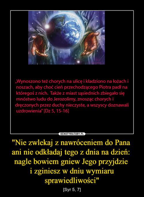 """""""Nie zwlekaj z nawróceniem do Pana  ani nie odkładaj tego z dnia na dzień:  nagle bowiem gniew Jego przyjdzie  i zginiesz w dniu wymiaru sprawiedliwości"""""""