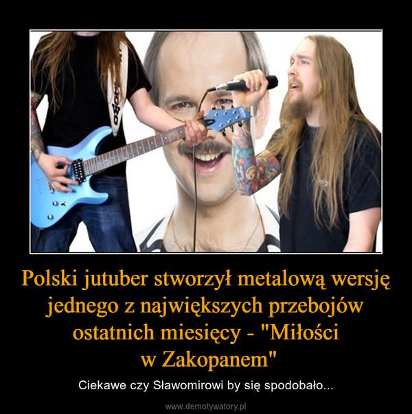 """Polski jutuber stworzył metalową wersję jednego z największych przebojów ostatnich miesięcy - """"Miłości w Zakopanem"""" – Ciekawe czy Sławomirowi by się spodobało..."""