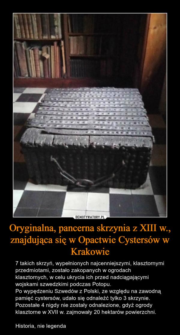 Oryginalna, pancerna skrzynia z XIII w., znajdująca się w Opactwie Cystersów w Krakowie – 7 takich skrzyń, wypełnionych najcenniejszymi, klasztornymi przedmiotami, zostało zakopanych w ogrodach klasztornych, w celu ukrycia ich przed nadciągającymi wojskami szwedzkimi podczas Potopu.Po wypędzeniu Szwedów z Polski, ze względu na zawodną pamięć cystersów, udało się odnaleźć tylko 3 skrzynie.Pozostałe 4 nigdy nie zostały odnalezione, gdyż ogrody klasztorne w XVII w. zajmowały 20 hektarów powierzchni.Historia, nie legenda