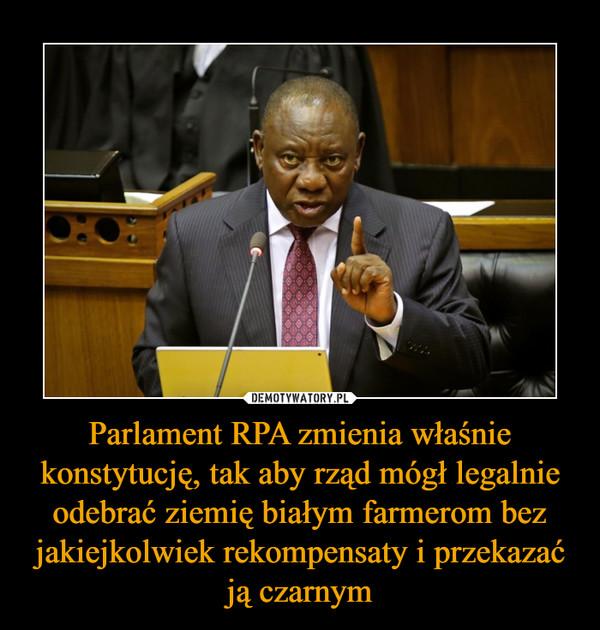 Parlament RPA zmienia właśnie konstytucję, tak aby rząd mógł legalnie odebrać ziemię białym farmerom bez jakiejkolwiek rekompensaty i przekazać ją czarnym –