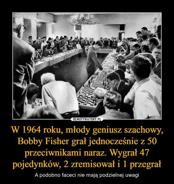 W 1964 roku, młody geniusz szachowy, Bobby Fisher grał jednocześnie z 50 przeciwnikami naraz. Wygrał 47 pojedynków, 2 zremisował i 1 przegrał – A podobno faceci nie mają podzielnej uwagi