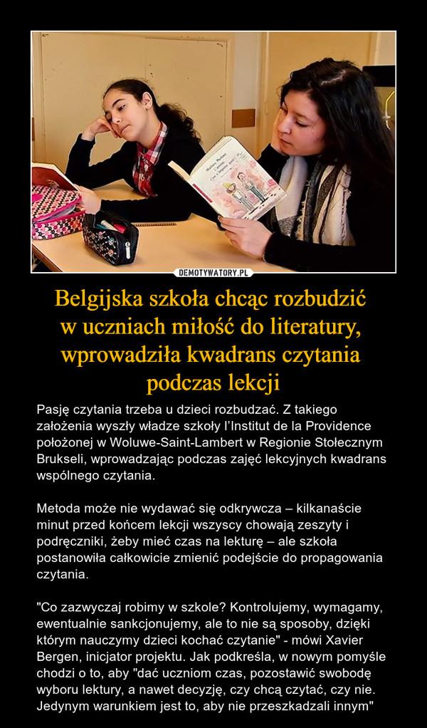 """Belgijska szkoła chcąc rozbudzić w uczniach miłość do literatury, wprowadziła kwadrans czytania podczas lekcji – Pasję czytania trzeba u dzieci rozbudzać. Z takiego założenia wyszły władze szkoły l'Institut de la Providence położonej w Woluwe-Saint-Lambert w Regionie Stołecznym Brukseli, wprowadzając podczas zajęć lekcyjnych kwadrans wspólnego czytania.Metoda może nie wydawać się odkrywcza – kilkanaście minut przed końcem lekcji wszyscy chowają zeszyty i podręczniki, żeby mieć czas na lekturę – ale szkoła postanowiła całkowicie zmienić podejście do propagowania czytania.""""Co zazwyczaj robimy w szkole? Kontrolujemy, wymagamy, ewentualnie sankcjonujemy, ale to nie są sposoby, dzięki którym nauczymy dzieci kochać czytanie"""" - mówi Xavier Bergen, inicjator projektu. Jak podkreśla, w nowym pomyśle chodzi o to, aby """"dać uczniom czas, pozostawić swobodę wyboru lektury, a nawet decyzję, czy chcą czytać, czy nie. Jedynym warunkiem jest to, aby nie przeszkadzali innym"""""""