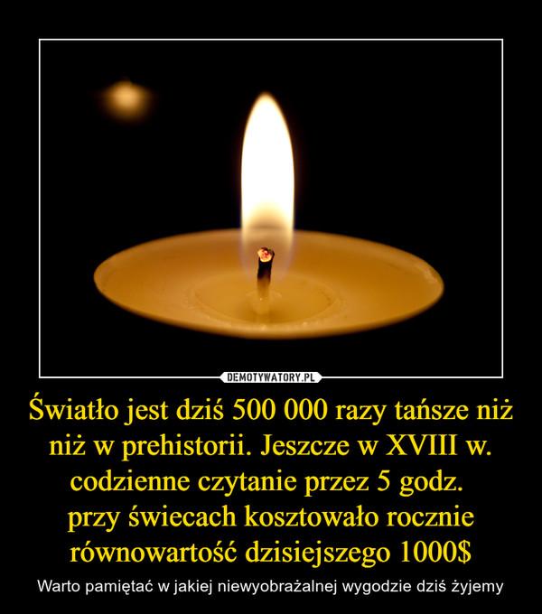 Światło jest dziś 500 000 razy tańsze niż niż w prehistorii. Jeszcze w XVIII w. codzienne czytanie przez 5 godz. przy świecach kosztowało rocznie równowartość dzisiejszego 1000$ – Warto pamiętać w jakiej niewyobrażalnej wygodzie dziś żyjemy