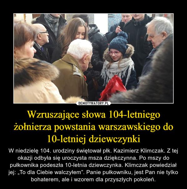 """Wzruszające słowa 104-letniego żołnierza powstania warszawskiego do 10-letniej dziewczynki – W niedzielę 104. urodziny świętował płk. Kazimierz Klimczak. Z tej okazji odbyła się uroczysta msza dziękczynna. Po mszy do pułkownika podeszła 10-letnia dziewczynka. Klimczak powiedział jej: """"To dla Ciebie walczyłem"""". Panie pułkowniku, jest Pan nie tylko bohaterem, ale i wzorem dla przyszłych pokoleń."""