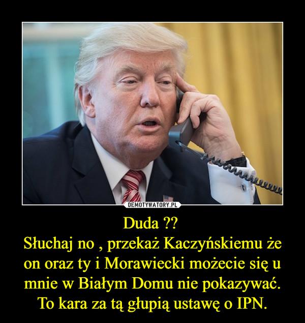 Duda ?? Słuchaj no , przekaż Kaczyńskiemu że on oraz ty i Morawiecki możecie się u mnie w Białym Domu nie pokazywać.To kara za tą głupią ustawę o IPN. –