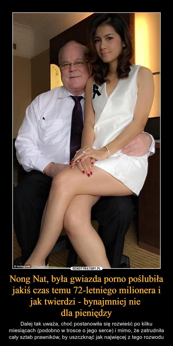 Nong Nat, była gwiazda porno poślubiła jakiś czas temu 72-letniego milionera i jak twierdzi - bynajmniej nie dla pieniędzy – Dalej tak uważa, choć postanowiła się rozwieść po kilku miesiącach (podobno w trosce o jego serce) i mimo, że zatrudniła cały sztab prawników, by uszczknąć jak najwięcej z tego rozwodu