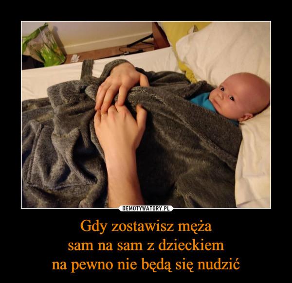 Gdy zostawisz mężasam na sam z dzieckiemna pewno nie będą się nudzić –