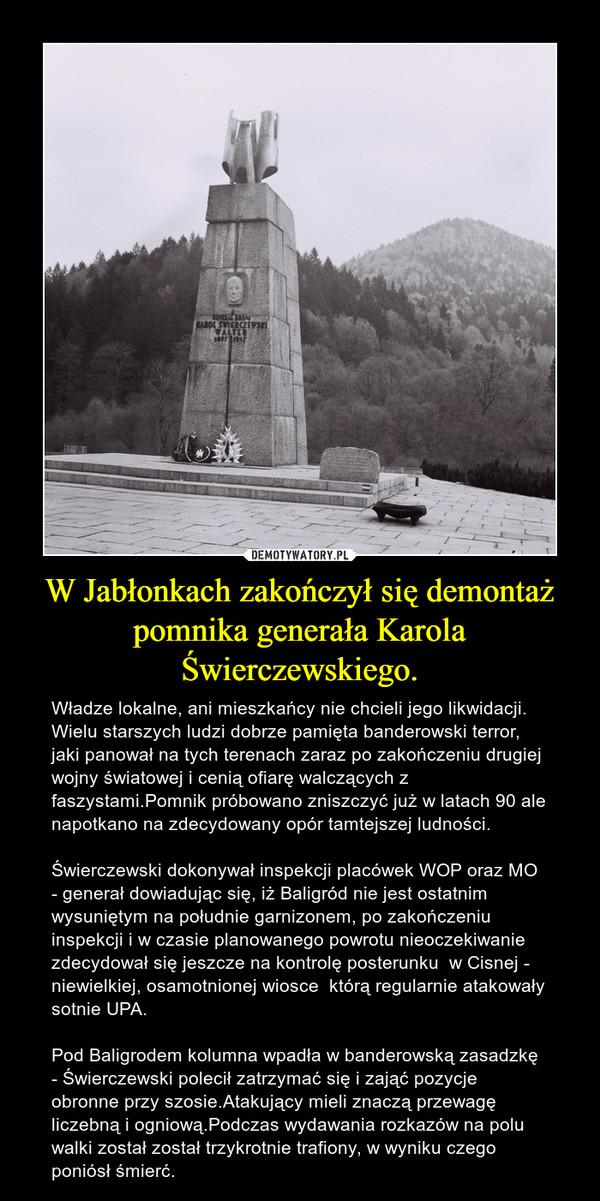 W Jabłonkach zakończył się demontaż pomnika generała Karola Świerczewskiego. – Władze lokalne, ani mieszkańcy nie chcieli jego likwidacji. Wielu starszych ludzi dobrze pamięta banderowski terror, jaki panował na tych terenach zaraz po zakończeniu drugiej wojny światowej i cenią ofiarę walczących z faszystami.Pomnik próbowano zniszczyć już w latach 90 ale napotkano na zdecydowany opór tamtejszej ludności.Świerczewski dokonywał inspekcji placówek WOP oraz MO - generał dowiadując się, iż Baligród nie jest ostatnim wysuniętym na południe garnizonem, po zakończeniu inspekcji i w czasie planowanego powrotu nieoczekiwanie zdecydował się jeszcze na kontrolę posterunku  w Cisnej - niewielkiej, osamotnionej wiosce  którą regularnie atakowały sotnie UPA.Pod Baligrodem kolumna wpadła w banderowską zasadzkę - Świerczewski polecił zatrzymać się i zająć pozycje obronne przy szosie.Atakujący mieli znaczą przewagę liczebną i ogniową.Podczas wydawania rozkazów na polu walki został został trzykrotnie trafiony, w wyniku czego poniósł śmierć.