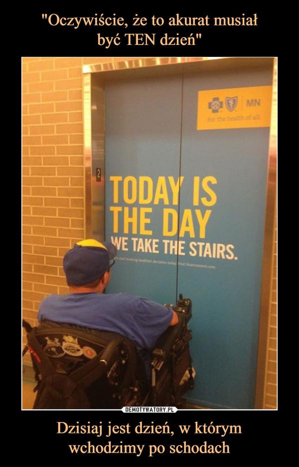 Dzisiaj jest dzień, w którymwchodzimy po schodach –