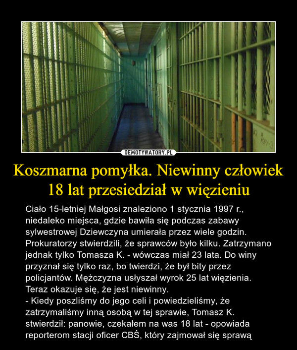 Koszmarna pomyłka. Niewinny człowiek 18 lat przesiedział w więzieniu – Ciało 15-letniej Małgosi znaleziono 1 stycznia 1997 r., niedaleko miejsca, gdzie bawiła się podczas zabawy sylwestrowej Dziewczyna umierała przez wiele godzin. Prokuratorzy stwierdzili, że sprawców było kilku. Zatrzymano jednak tylko Tomasza K. - wówczas miał 23 lata. Do winy przyznał się tylko raz, bo twierdzi, że był bity przez policjantów. Mężczyzna usłyszał wyrok 25 lat więzienia. Teraz okazuje się, że jest niewinny.- Kiedy poszliśmy do jego celi i powiedzieliśmy, że zatrzymaliśmy inną osobą w tej sprawie, Tomasz K. stwierdził: panowie, czekałem na was 18 lat - opowiada reporterom stacji oficer CBŚ, który zajmował się sprawą