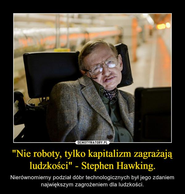 """""""Nie roboty, tylko kapitalizm zagrażają ludzkości"""" - Stephen Hawking. – Nierównomierny podział dóbr technologicznych był jego zdaniem największym zagrożeniem dla ludzkości."""