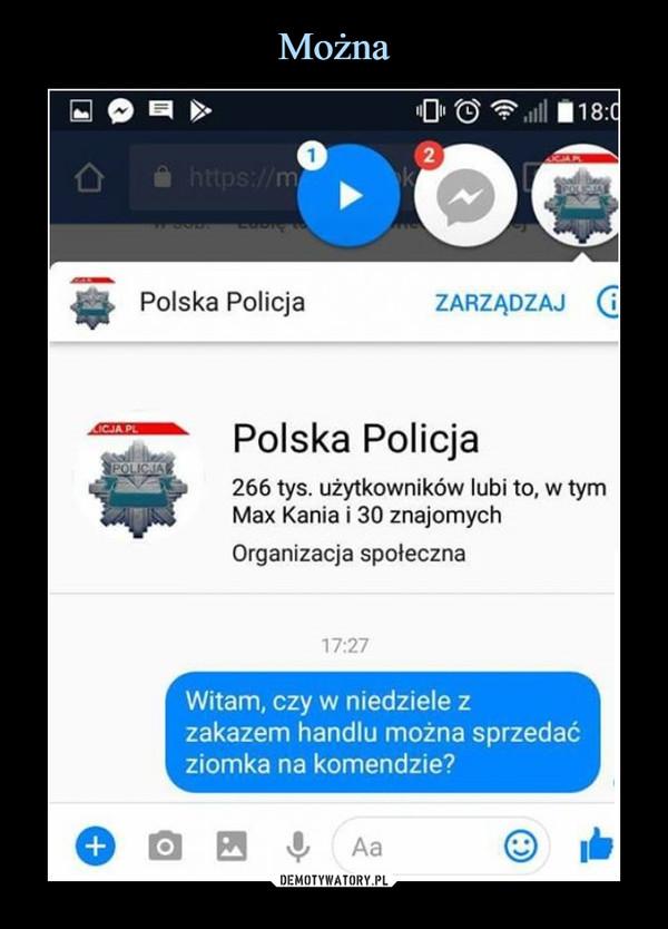 –  Polska Policja ZARZĄDZAJ C Polska Policja 266 tys. użytkowników lubi to, w tym Max Kania i 30 znajomych Organizacja społeczna 17:27 Witam, czy w niedziele z zakazem handlu można sprzedać ziomka na komendzie?