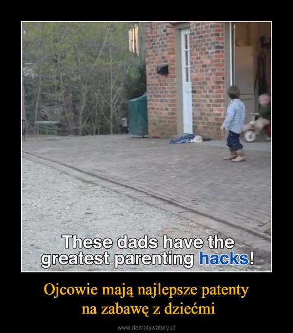Ojcowie mają najlepsze patenty na zabawę z dziećmi –