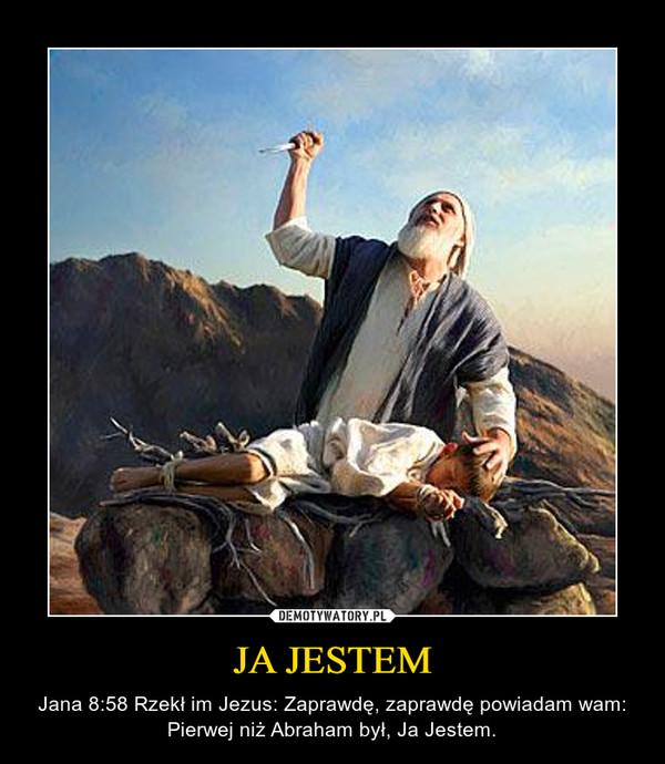 JA JESTEM – Jana 8:58 Rzekł im Jezus: Zaprawdę, zaprawdę powiadam wam: Pierwej niż Abraham był, Ja Jestem.