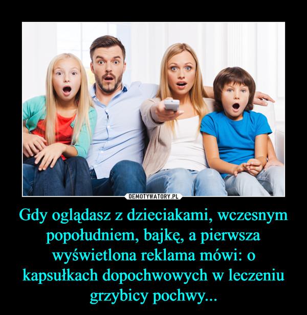 Gdy oglądasz z dzieciakami, wczesnym popołudniem, bajkę, a pierwsza wyświetlona reklama mówi: o kapsułkach dopochwowych w leczeniu grzybicy pochwy... –