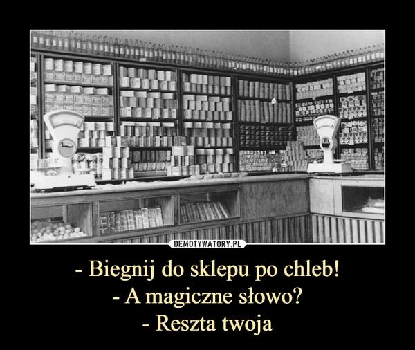 - Biegnij do sklepu po chleb!- A magiczne słowo?- Reszta twoja –