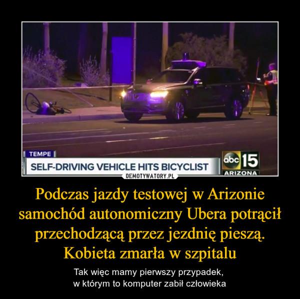 Podczas jazdy testowej w Arizonie samochód autonomiczny Ubera potrącił przechodzącą przez jezdnię pieszą. Kobieta zmarła w szpitalu – Tak więc mamy pierwszy przypadek, w którym to komputer zabił człowieka