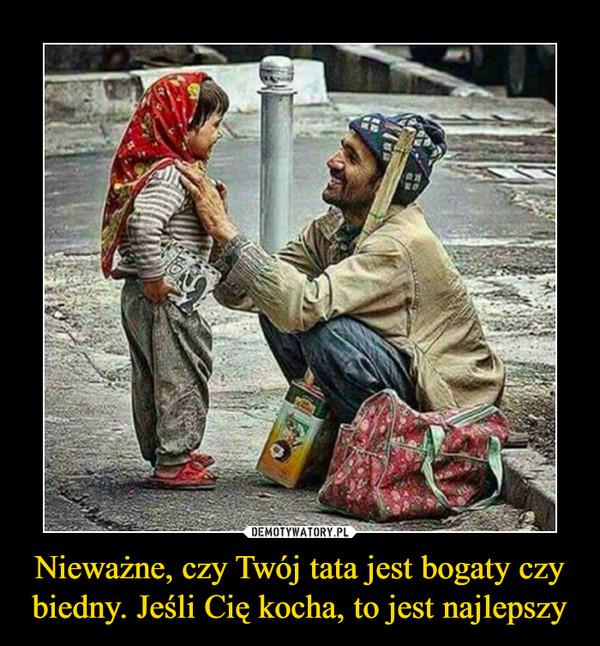 Nieważne, czy Twój tata jest bogaty czy biedny. Jeśli Cię kocha, to jest najlepszy –