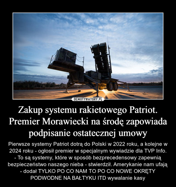 Zakup systemu rakietowego Patriot. Premier Morawiecki na środę zapowiada podpisanie ostatecznej umowy – Pierwsze systemy Patriot dotrą do Polski w 2022 roku, a kolejne w 2024 roku - ogłosił premier w specjalnym wywiadzie dla TVP Info. - To są systemy, które w sposób bezprecedensowy zapewnią bezpieczeństwo naszego nieba - stwierdził. Amerykanie nam ufają - dodał TYLKO PO CO NAM TO PO CO NOWE OKRĘTY PODWODNE NA BAŁTYKU ITD wywalanie kasy