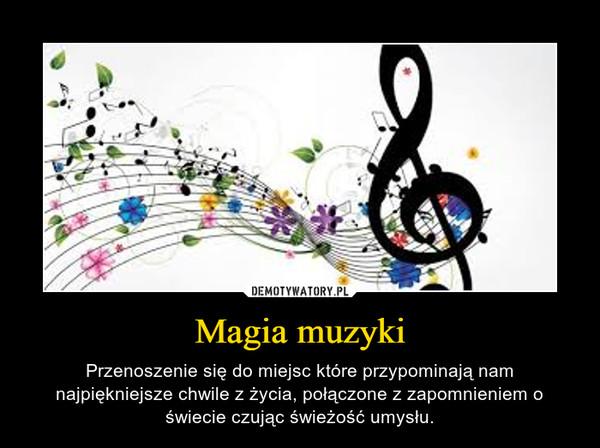 Magia muzyki – Przenoszenie się do miejsc które przypominają nam najpiękniejsze chwile z życia, połączone z zapomnieniem o świecie czując świeżość umysłu.