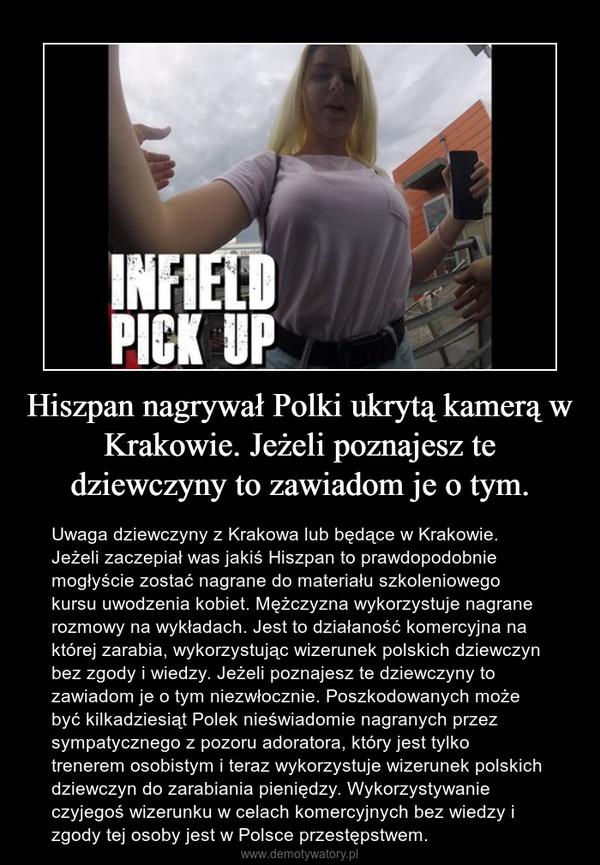 Hiszpan nagrywał Polki ukrytą kamerą w Krakowie. Jeżeli poznajesz te dziewczyny to zawiadom je o tym. – Uwaga dziewczyny z Krakowa lub będące w Krakowie. Jeżeli zaczepiał was jakiś Hiszpan to prawdopodobnie mogłyście zostać nagrane do materiału szkoleniowego kursu uwodzenia kobiet. Mężczyzna wykorzystuje nagrane rozmowy na wykładach. Jest to działaność komercyjna na której zarabia, wykorzystując wizerunek polskich dziewczyn bez zgody i wiedzy. Jeżeli poznajesz te dziewczyny to zawiadom je o tym niezwłocznie. Poszkodowanych może być kilkadziesiąt Polek nieświadomie nagranych przez sympatycznego z pozoru adoratora, który jest tylko trenerem osobistym i teraz wykorzystuje wizerunek polskich dziewczyn do zarabiania pieniędzy. Wykorzystywanie czyjegoś wizerunku w celach komercyjnych bez wiedzy i zgody tej osoby jest w Polsce przestępstwem.