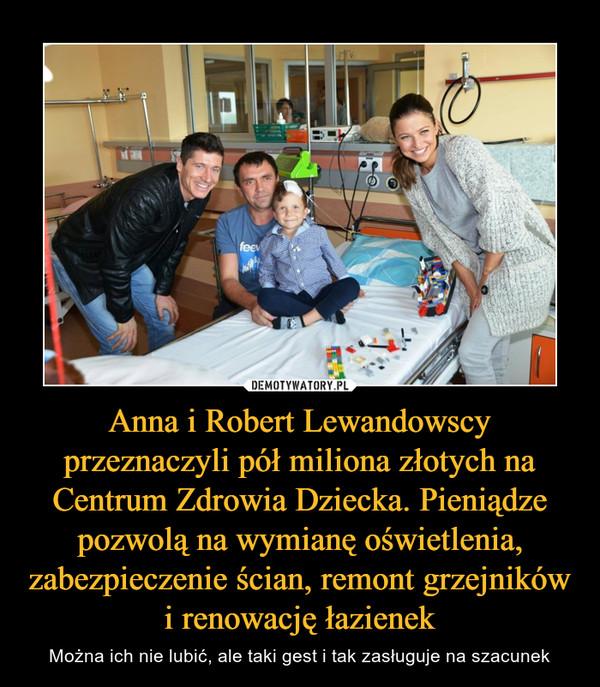 Anna i Robert Lewandowscy przeznaczyli pół miliona złotych na Centrum Zdrowia Dziecka. Pieniądze pozwolą na wymianę oświetlenia, zabezpieczenie ścian, remont grzejników i renowację łazienek – Można ich nie lubić, ale taki gest i tak zasługuje na szacunek