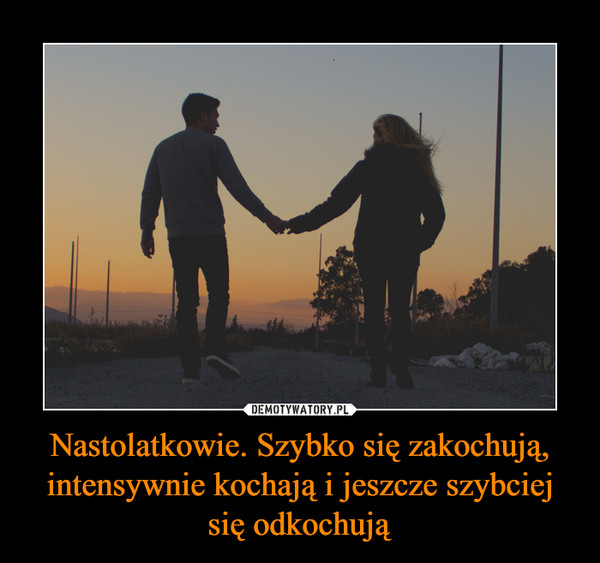 Nastolatkowie. Szybko się zakochują, intensywnie kochają i jeszcze szybciej się odkochują –