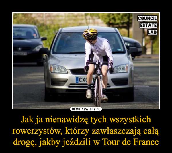 Jak ja nienawidzę tych wszystkich rowerzystów, którzy zawłaszczają całą drogę, jakby jeździli w Tour de France –
