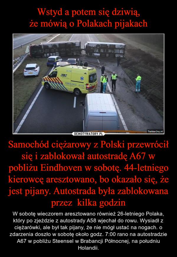 Samochód ciężarowy z Polski przewrócił się i zablokował autostradę A67 w pobliżu Eindhoven w sobotę. 44-letniego kierowcę aresztowano, bo okazało się, że jest pijany. Autostrada była zablokowana przez  kilka godzin – W sobotę wieczorem aresztowano również 26-letniego Polaka, który po zjeździe z autostrady A58 wjechał do rowu. Wysiadł z ciężarówki, ale był tak pijany, że nie mógł ustać na nogach. o zdarzenia doszło w sobotę około godz. 7:00 rano na autostradzie A67 w pobliżu Steensel w Brabancji Północnej, na południu Holandii.