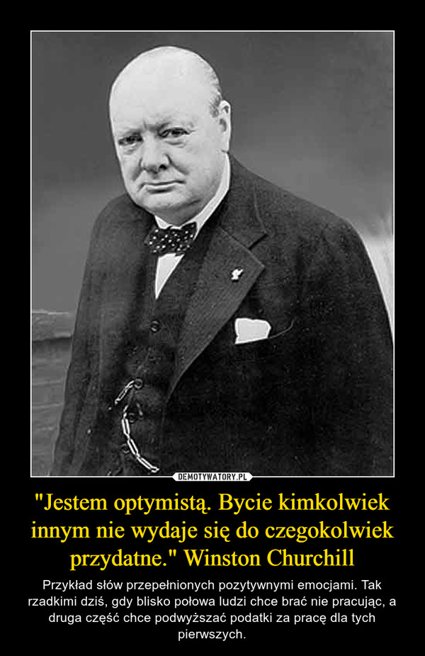 """""""Jestem optymistą. Bycie kimkolwiek innym nie wydaje się do czegokolwiek przydatne."""" Winston Churchill – Przykład słów przepełnionych pozytywnymi emocjami. Tak rzadkimi dziś, gdy blisko połowa ludzi chce brać nie pracując, a druga część chce podwyższać podatki za pracę dla tych pierwszych."""