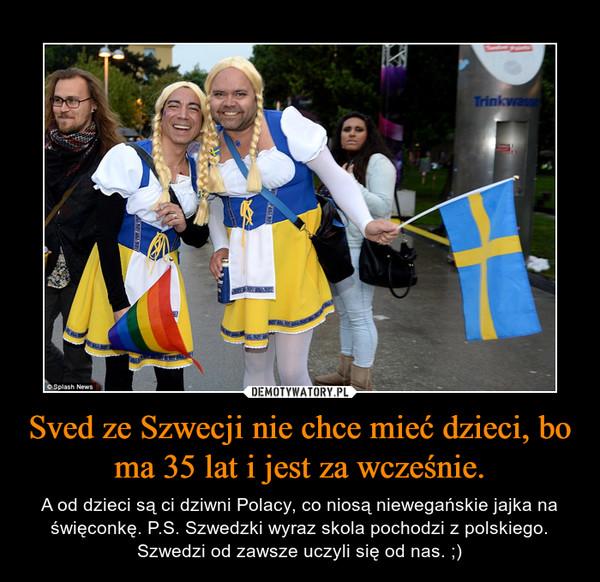 Sved ze Szwecji nie chce mieć dzieci, bo ma 35 lat i jest za wcześnie. – A od dzieci są ci dziwni Polacy, co niosą niewegańskie jajka na święconkę. P.S. Szwedzki wyraz skola pochodzi z polskiego. Szwedzi od zawsze uczyli się od nas. ;)
