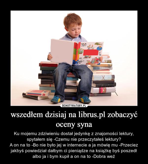 wszedłem dzisiaj na librus.pl zobaczyć oceny syna – Ku mojemu zdziwieniu dostał jedynkę z znajomości lektury, spytałem się -Czemu nie przeczytałeś lektury?A on na to -Bo nie było jej w internecie a ja mówię mu -Przeciez jakbyś powiedział dałbym ci pieniądze na książkę byś poszedł albo ja i bym kupił a on na to -Dobra weź
