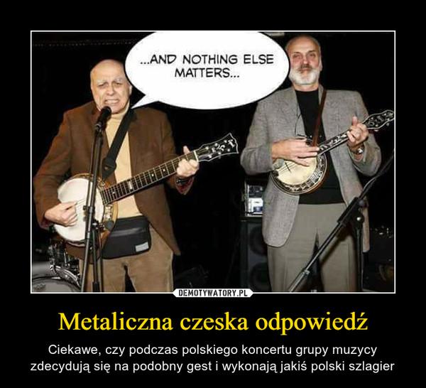 Metaliczna czeska odpowiedź – Ciekawe, czy podczas polskiego koncertu grupy muzycy zdecydują się na podobny gest i wykonają jakiś polski szlagier