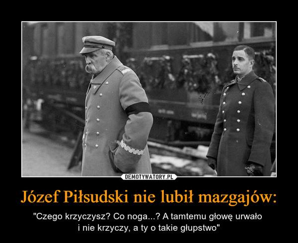 """Józef Piłsudski nie lubił mazgajów: – """"Czego krzyczysz? Co noga...? A tamtemu głowę urwało i nie krzyczy, a ty o takie głupstwo"""""""