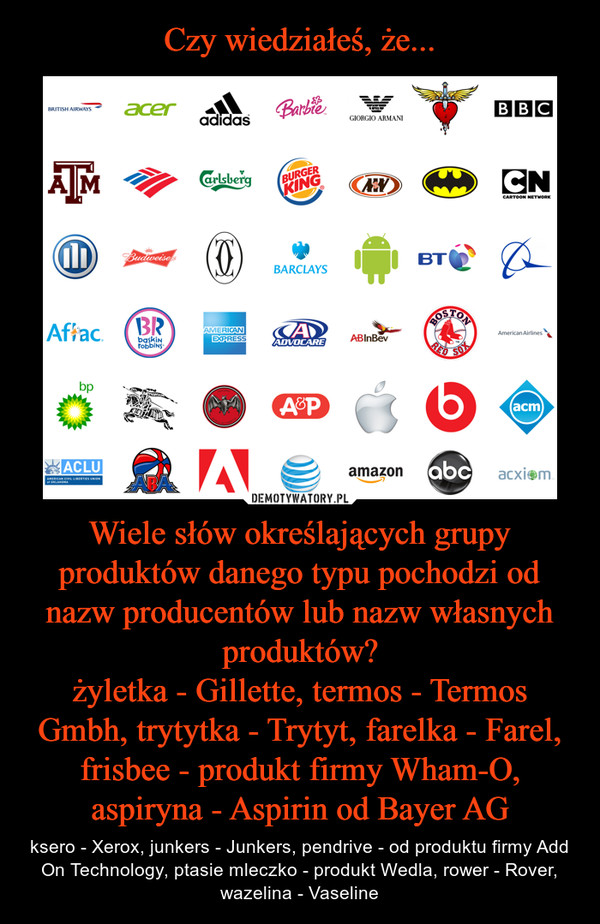 Wiele słów określających grupy produktów danego typu pochodzi od nazw producentów lub nazw własnych produktów?żyletka - Gillette, termos - Termos Gmbh, trytytka - Trytyt, farelka - Farel, frisbee - produkt firmy Wham-O, aspiryna - Aspirin od Bayer AG – ksero - Xerox, junkers - Junkers, pendrive - od produktu firmy Add On Technology, ptasie mleczko - produkt Wedla, rower - Rover, wazelina - Vaseline