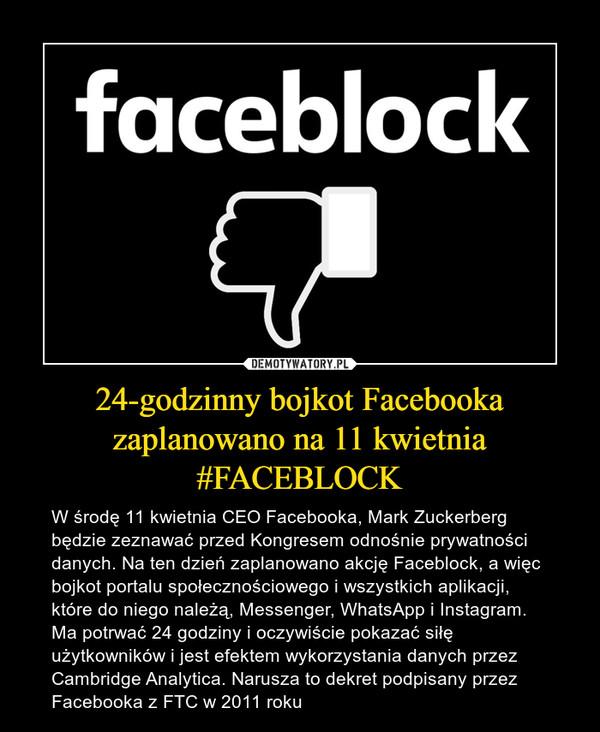 24-godzinny bojkot Facebooka zaplanowano na 11 kwietnia #FACEBLOCK – W środę 11 kwietnia CEO Facebooka, Mark Zuckerberg będzie zeznawać przed Kongresem odnośnie prywatności danych. Na ten dzień zaplanowano akcję Faceblock, a więc bojkot portalu społecznościowego i wszystkich aplikacji, które do niego należą, Messenger, WhatsApp i Instagram. Ma potrwać 24 godziny i oczywiście pokazać siłę użytkowników i jest efektem wykorzystania danych przez Cambridge Analytica. Narusza to dekret podpisany przez Facebooka z FTC w 2011 roku Faceblock