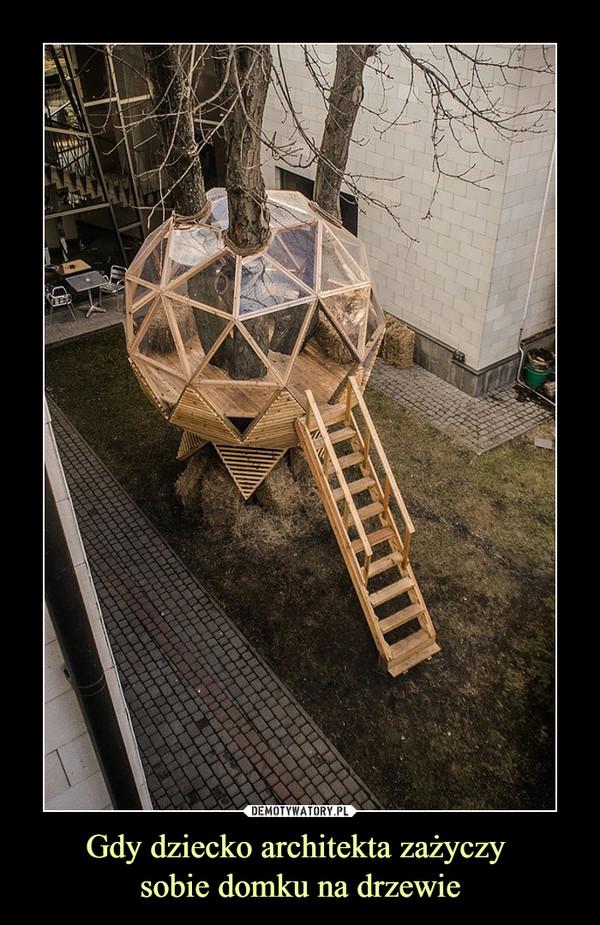 Gdy dziecko architekta zażyczy sobie domku na drzewie –