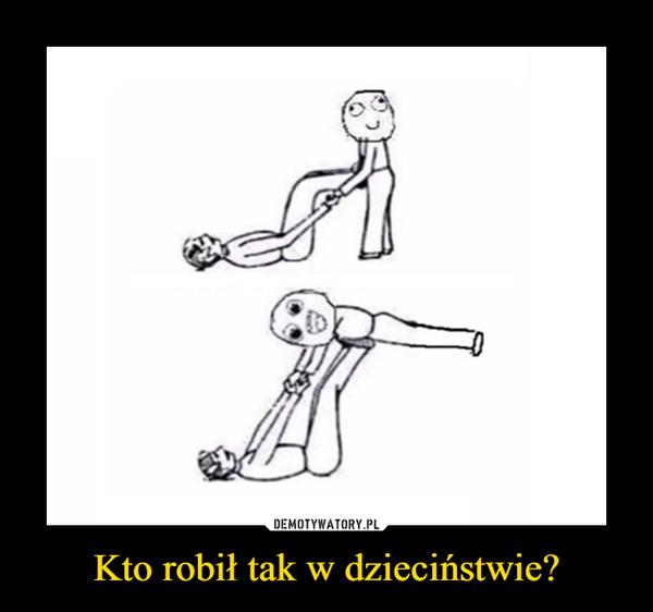 Kto robił tak w dzieciństwie? –